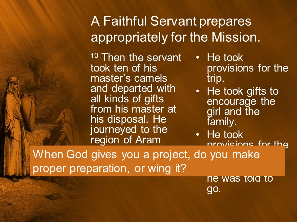A Faithful Servant prepares appropriately for the Mission. 10 Then the servant took ten of his master's camels and departed with all kinds of gifts fr
