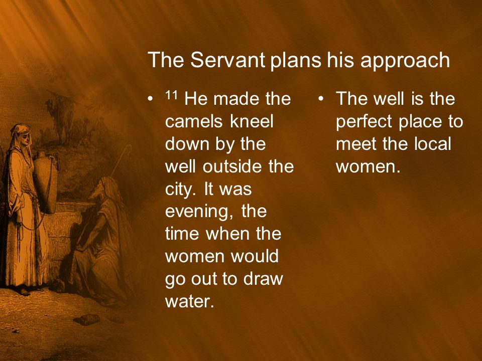 The Servant plans his approach 11 He made the camels kneel down by the well outside the city. It was evening, the time when the women would go out to