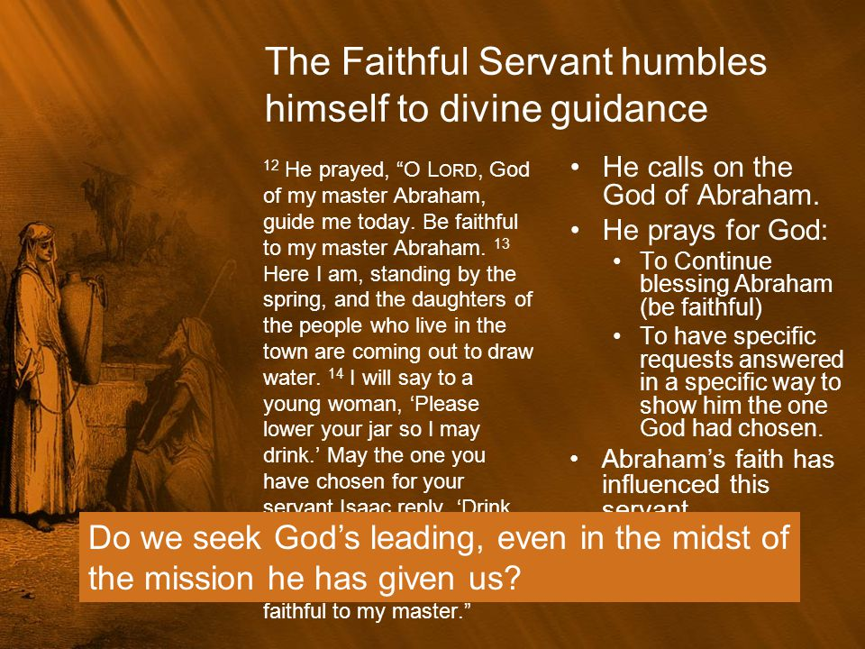 """The Faithful Servant humbles himself to divine guidance 12 He prayed, """"O L ORD, God of my master Abraham, guide me today. Be faithful to my master Abr"""