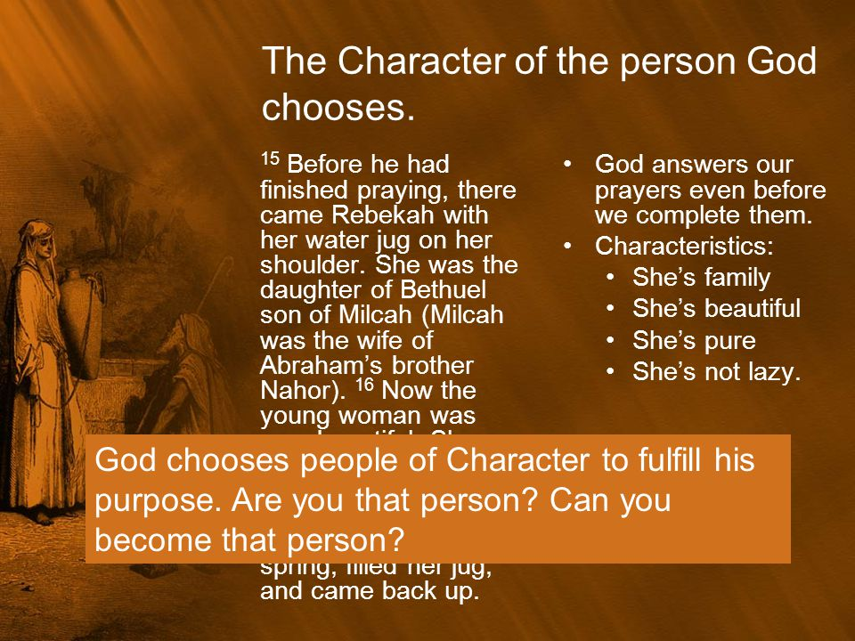 The Character of the person God chooses. 15 Before he had finished praying, there came Rebekah with her water jug on her shoulder. She was the daughte