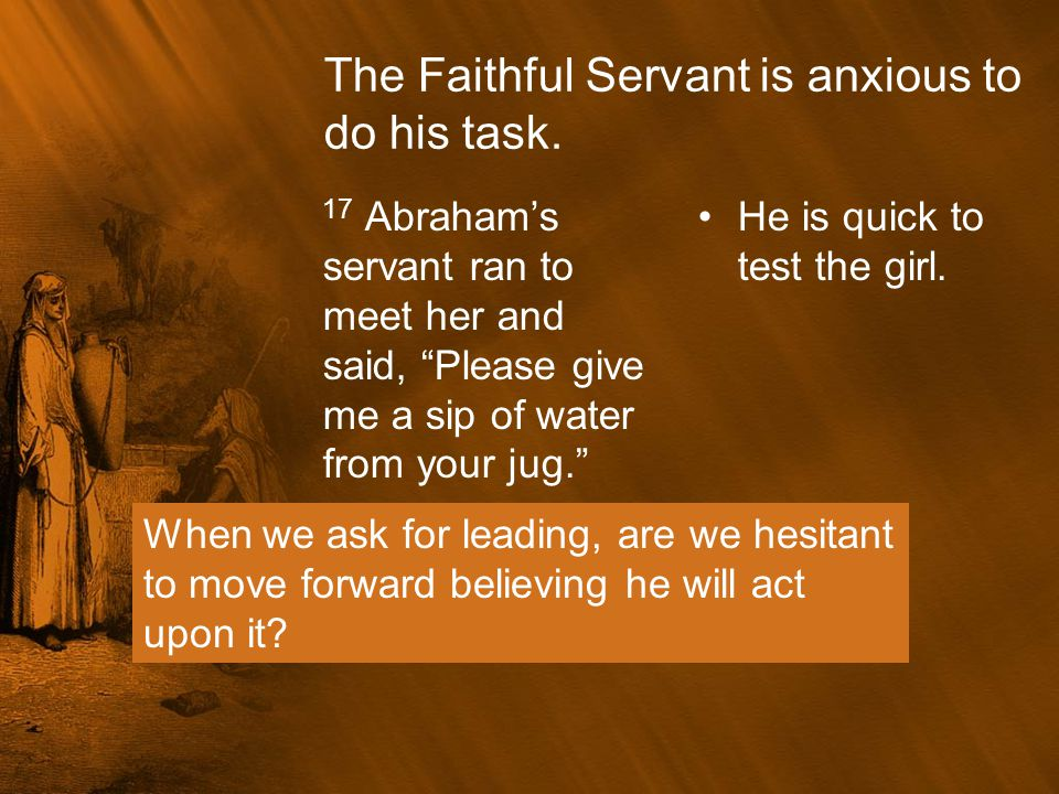 """The Faithful Servant is anxious to do his task. 17 Abraham's servant ran to meet her and said, """"Please give me a sip of water from your jug."""" He is qu"""