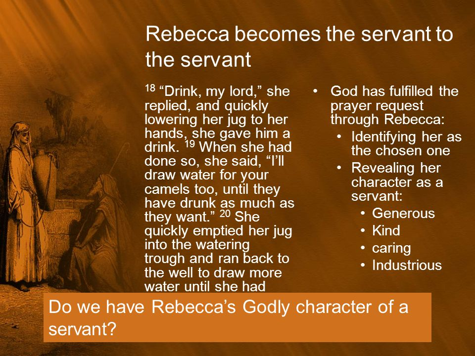"""Rebecca becomes the servant to the servant 18 """"Drink, my lord,"""" she replied, and quickly lowering her jug to her hands, she gave him a drink. 19 When"""