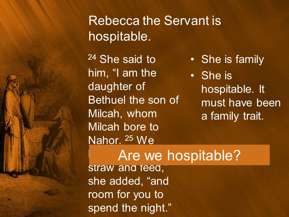 """Rebecca the Servant is hospitable. 24 She said to him, """"I am the daughter of Bethuel the son of Milcah, whom Milcah bore to Nahor. 25 We have plenty o"""