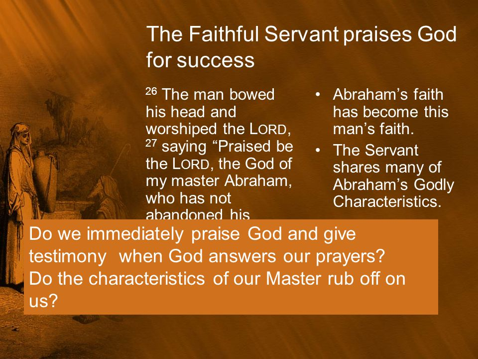 """The Faithful Servant praises God for success 26 The man bowed his head and worshiped the L ORD, 27 saying """"Praised be the L ORD, the God of my master"""