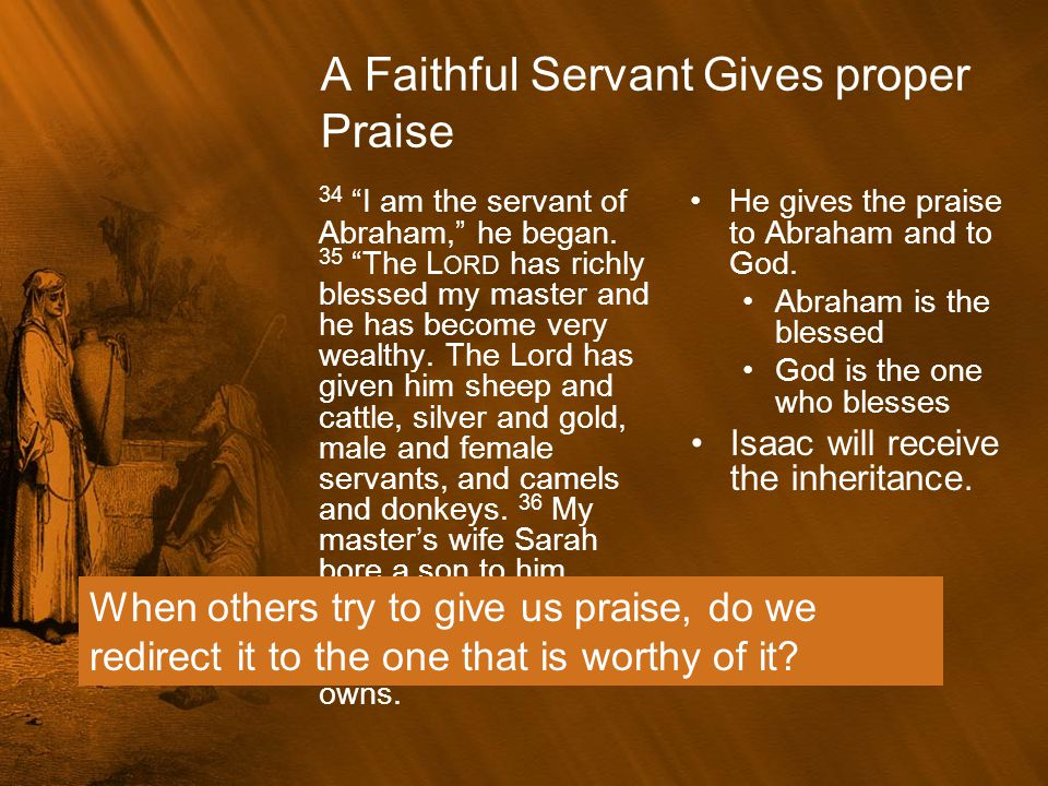 """A Faithful Servant Gives proper Praise 34 """"I am the servant of Abraham,"""" he began. 35 """"The L ORD has richly blessed my master and he has become very w"""
