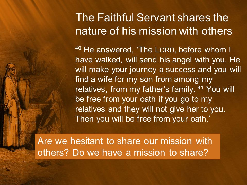 The Faithful Servant shares the nature of his mission with others 40 He answered, 'The L ORD, before whom I have walked, will send his angel with you.