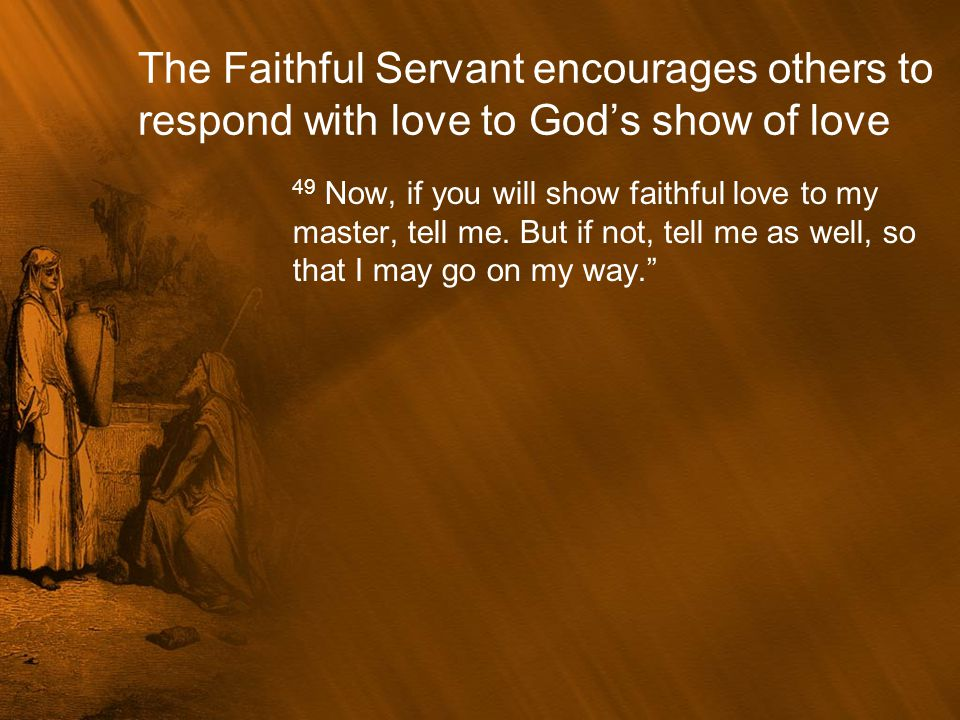 The Faithful Servant encourages others to respond with love to God's show of love 49 Now, if you will show faithful love to my master, tell me. But if