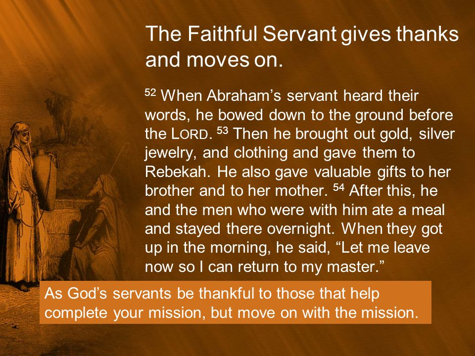 The Faithful Servant gives thanks and moves on. 52 When Abraham's servant heard their words, he bowed down to the ground before the L ORD. 53 Then he