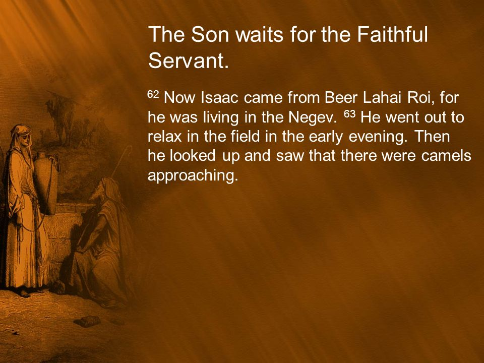 The Son waits for the Faithful Servant. 62 Now Isaac came from Beer Lahai Roi, for he was living in the Negev. 63 He went out to relax in the field in