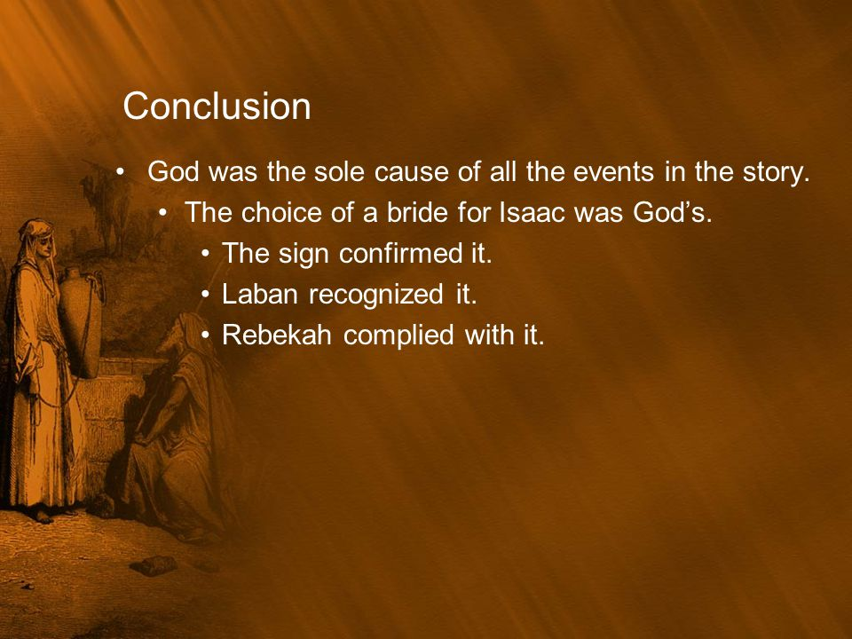Conclusion God was the sole cause of all the events in the story. The choice of a bride for Isaac was God's. The sign confirmed it. Laban recognized i