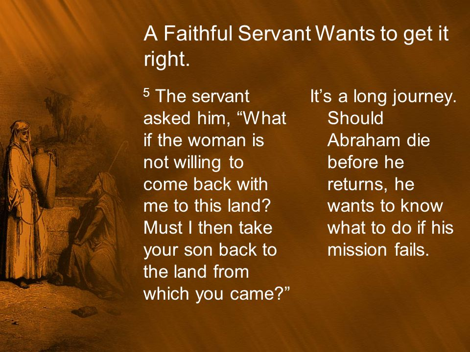 Abraham encourages the servant.6 Be careful never to take my son back there! Abraham told him.