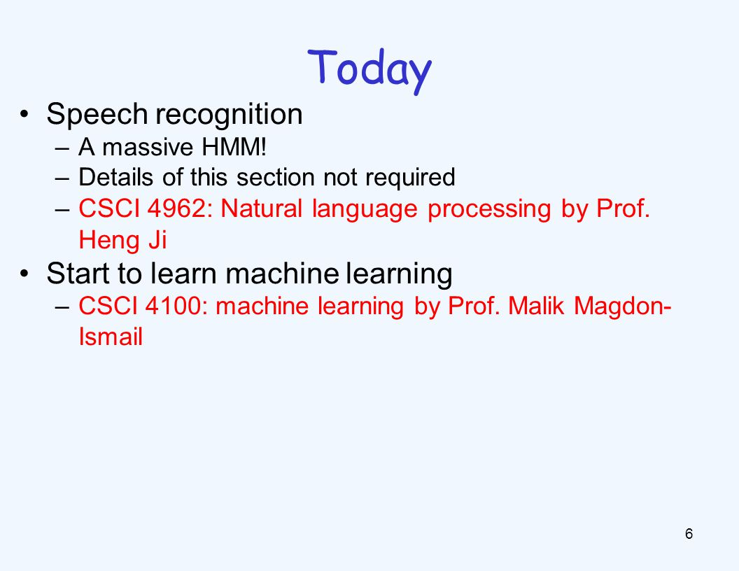 Today 6 Speech recognition –A massive HMM! –Details of this section not required –CSCI 4962: Natural language processing by Prof. Heng Ji Start to lea