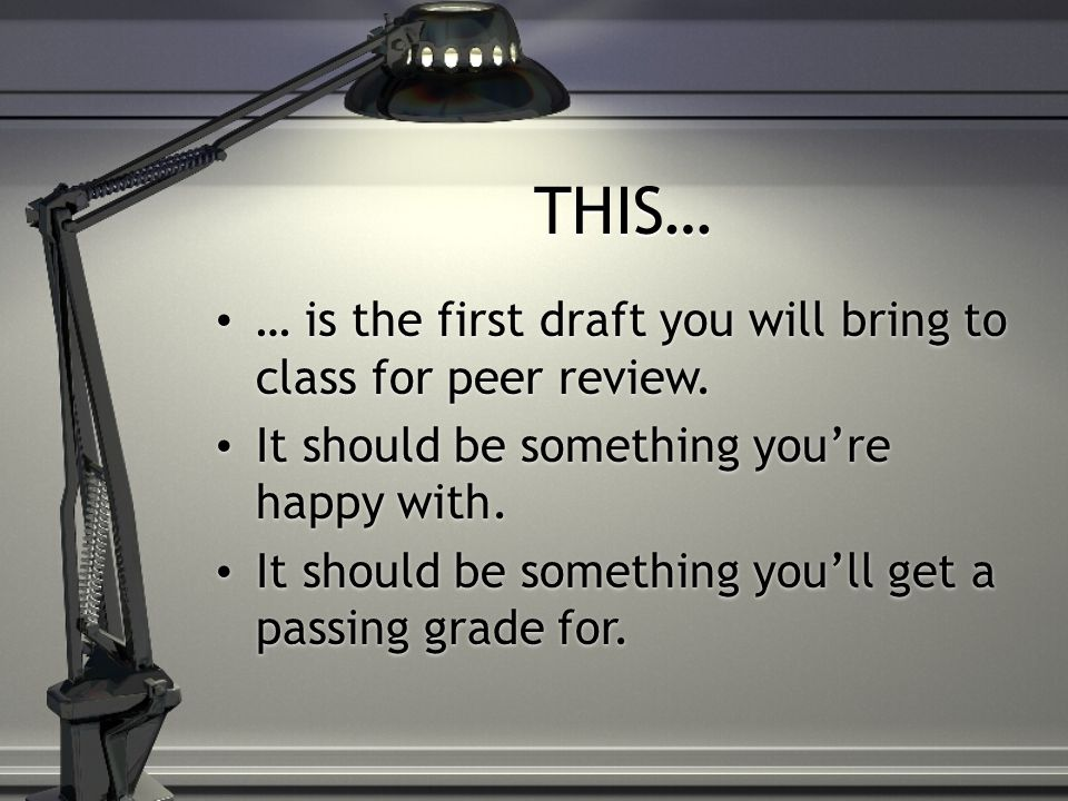 THIS… … is the first draft you will bring to class for peer review.