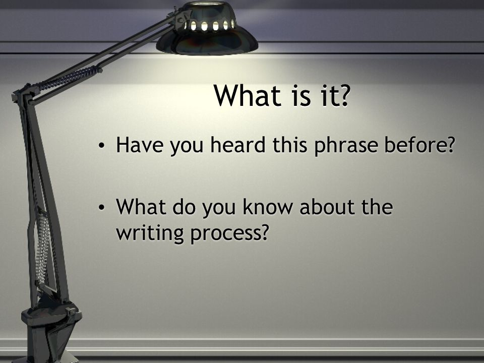 What is it. Have you heard this phrase before. What do you know about the writing process.