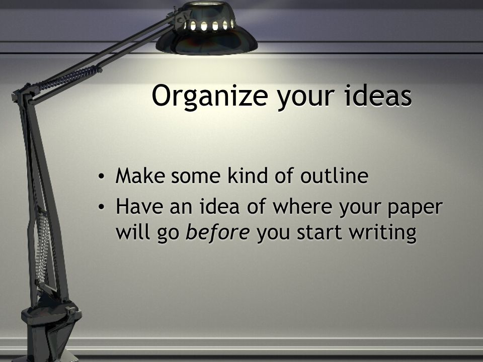 Organize your ideas Make some kind of outline Have an idea of where your paper will go before you start writing Make some kind of outline Have an idea of where your paper will go before you start writing