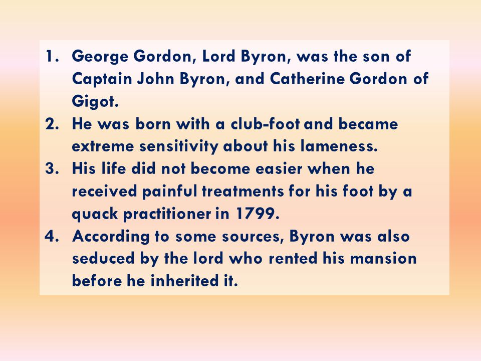 1.George Gordon, Lord Byron, was the son of Captain John Byron, and Catherine Gordon of Gigot.