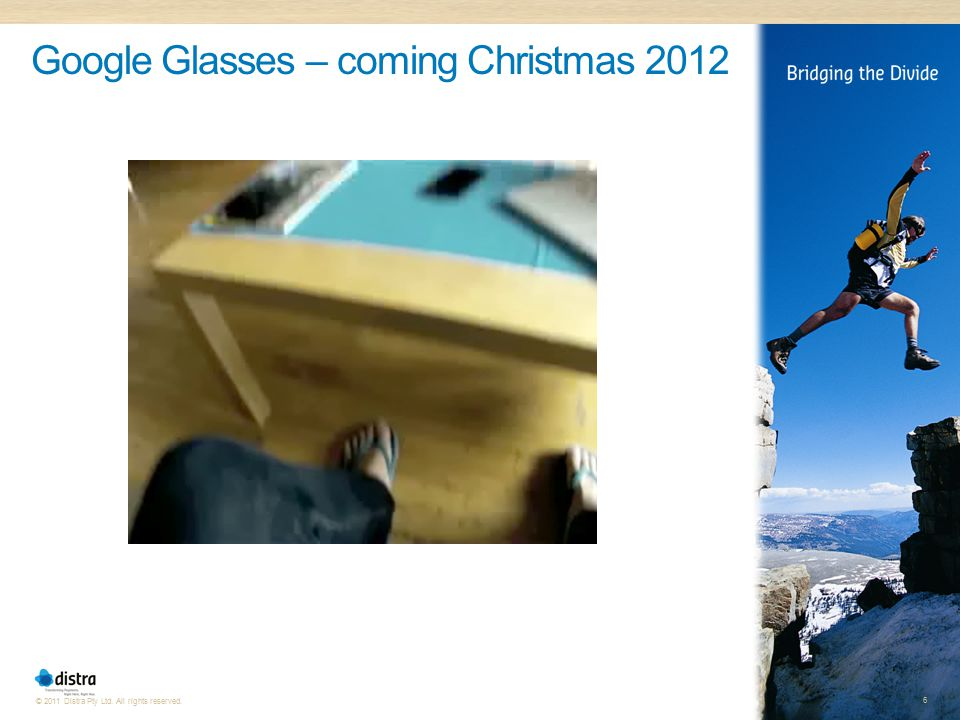 6 © 2011 Distra Pty Ltd. All rights reserved. Google Glasses – coming Christmas 2012