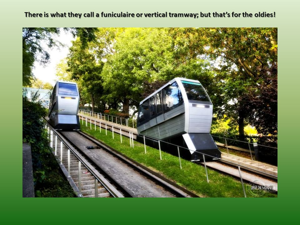 There is what they call a funiculaire or vertical tramway; but that's for the oldies!
