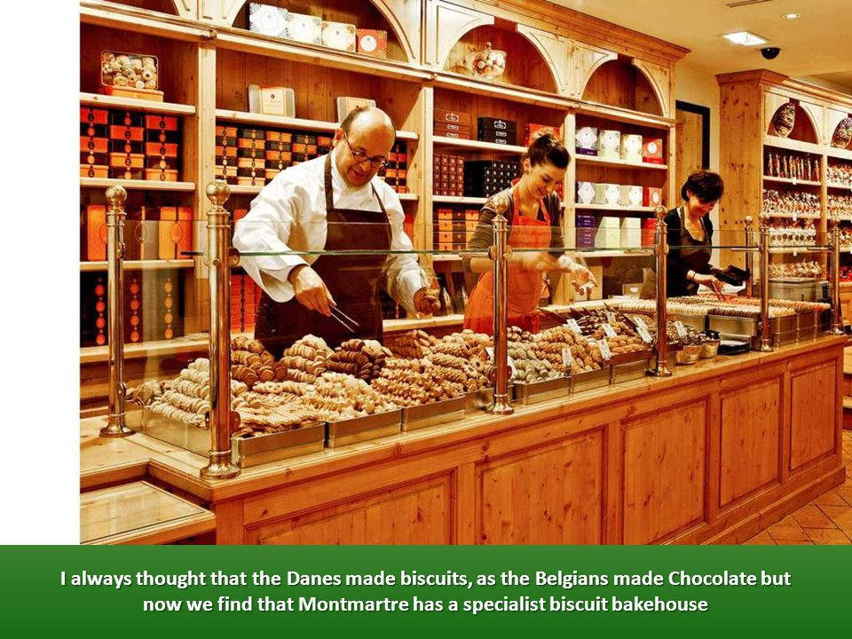I always thought that the Danes made biscuits, as the Belgians made Chocolate but now we find that Montmartre has a specialist biscuit bakehouse