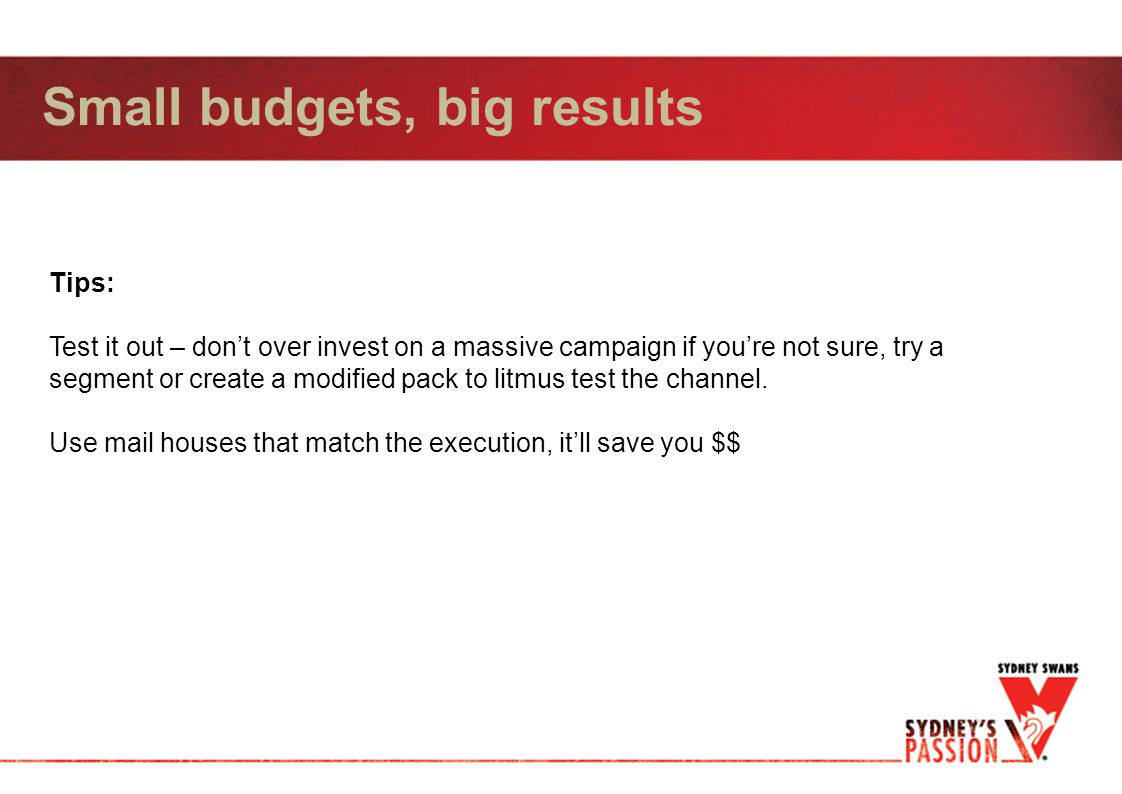 Small budgets, big results Tips: Test it out – don't over invest on a massive campaign if you're not sure, try a segment or create a modified pack to litmus test the channel.