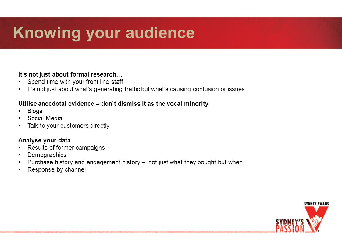 Knowing your audience It's not just about formal research… Spend time with your front line staff It's not just about what's generating traffic but what's causing confusion or issues Utilise anecdotal evidence – don't dismiss it as the vocal minority Blogs Social Media Talk to your customers directly Analyse your data Results of former campaigns Demographics Purchase history and engagement history – not just what they bought but when Response by channel