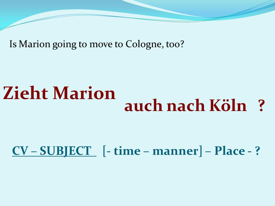 Is Marion going to move to Cologne, too? CV – SUBJECT [- time – manner] – Place - ? Zieht Marion auch nach Köln?