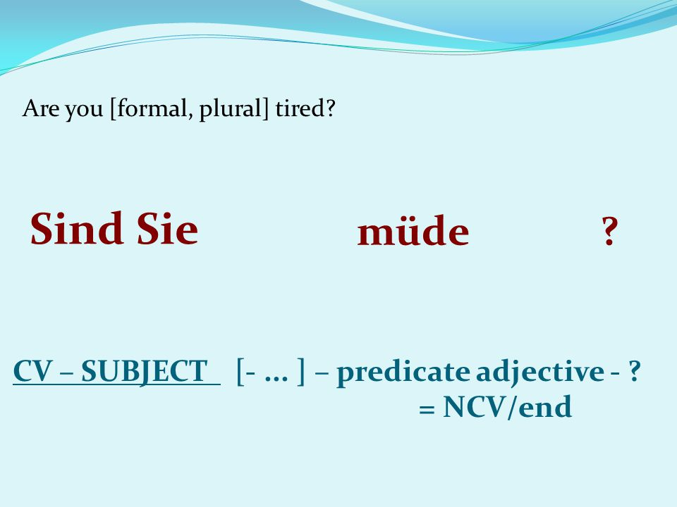 Are you [formal, plural] tired? CV – SUBJECT [-... ] – predicate adjective - ? = NCV/end Sind Sie müde?