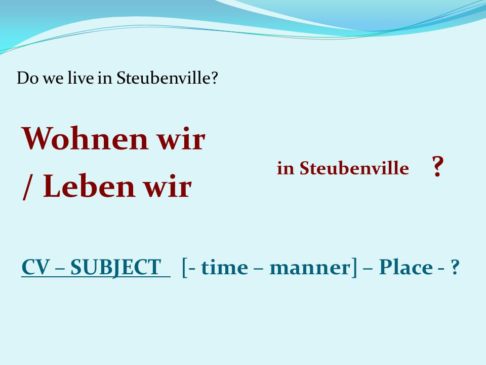 Do we live in Steubenville? CV – SUBJECT [- time – manner] – Place - ? Wohnen wir in Steubenville ? / Leben wir