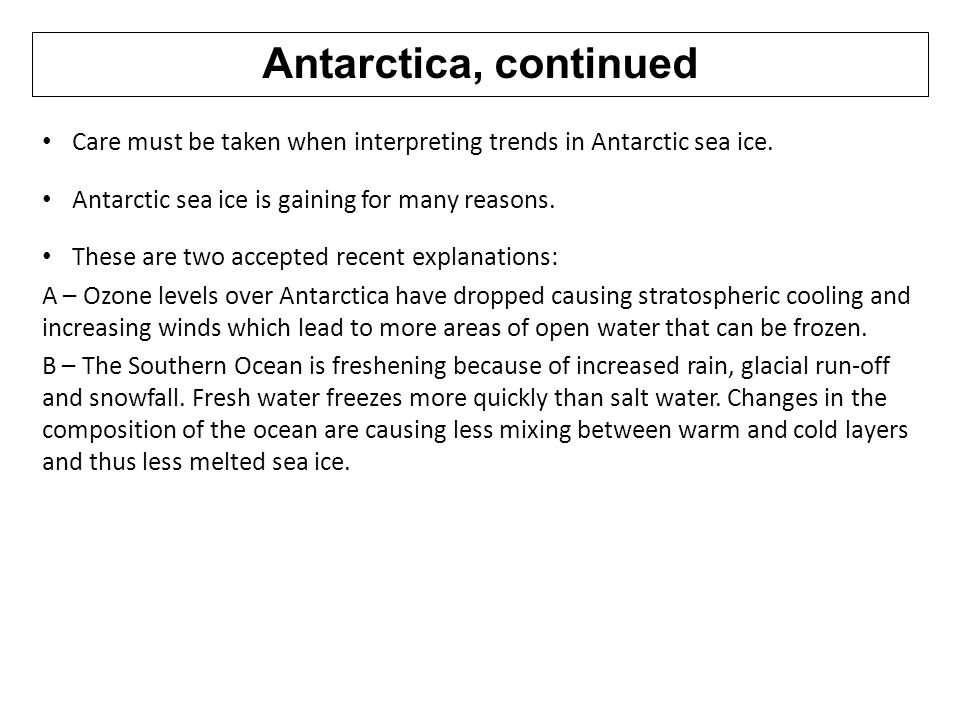 Antarctica, continued Care must be taken when interpreting trends in Antarctic sea ice. Antarctic sea ice is gaining for many reasons. These are two a