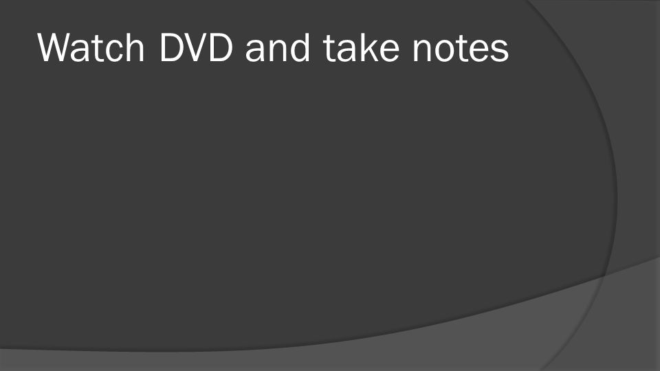 Watch DVD and take notes
