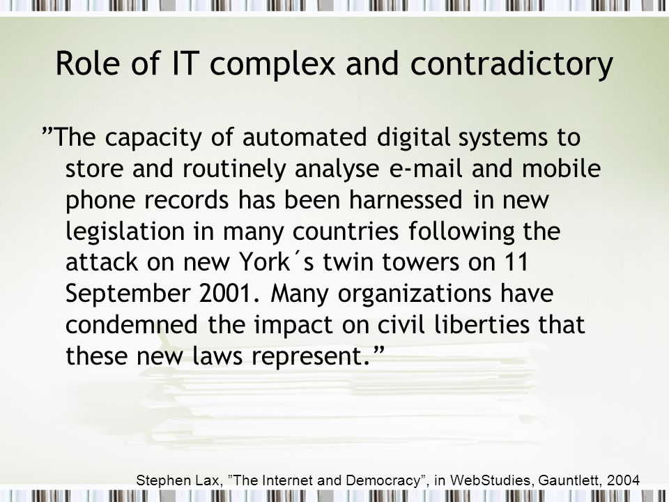 Role of IT complex and contradictory The capacity of automated digital systems to store and routinely analyse e-mail and mobile phone records has been harnessed in new legislation in many countries following the attack on new York´s twin towers on 11 September 2001.