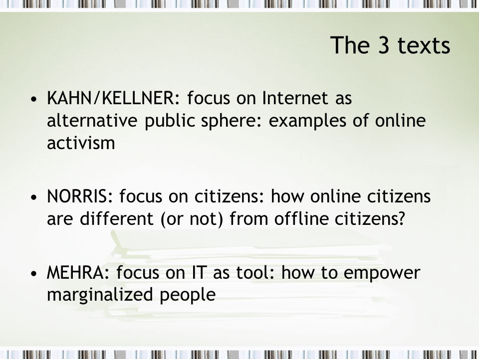The 3 texts KAHN/KELLNER: focus on Internet as alternative public sphere: examples of online activism NORRIS: focus on citizens: how online citizens are different (or not) from offline citizens.