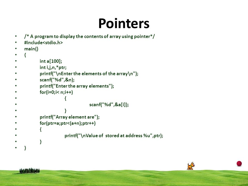 12 Pointers /* A program to display the contents of array using pointer*/ #include main() { int a[100]; int i,j,n,*ptr; printf(