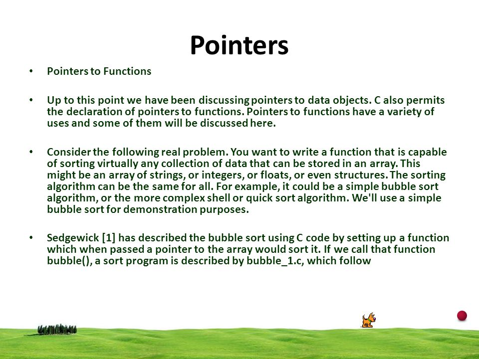 17 Pointers Pointers to Functions Up to this point we have been discussing pointers to data objects. C also permits the declaration of pointers to fun