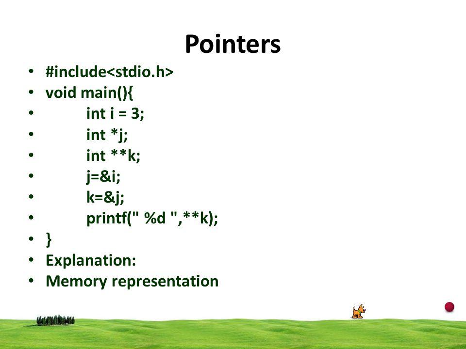 19 Pointers #include void main(){ int i = 3; int *j; int **k; j=&i; k=&j; printf( %d ,**k); } Explanation: Memory representation