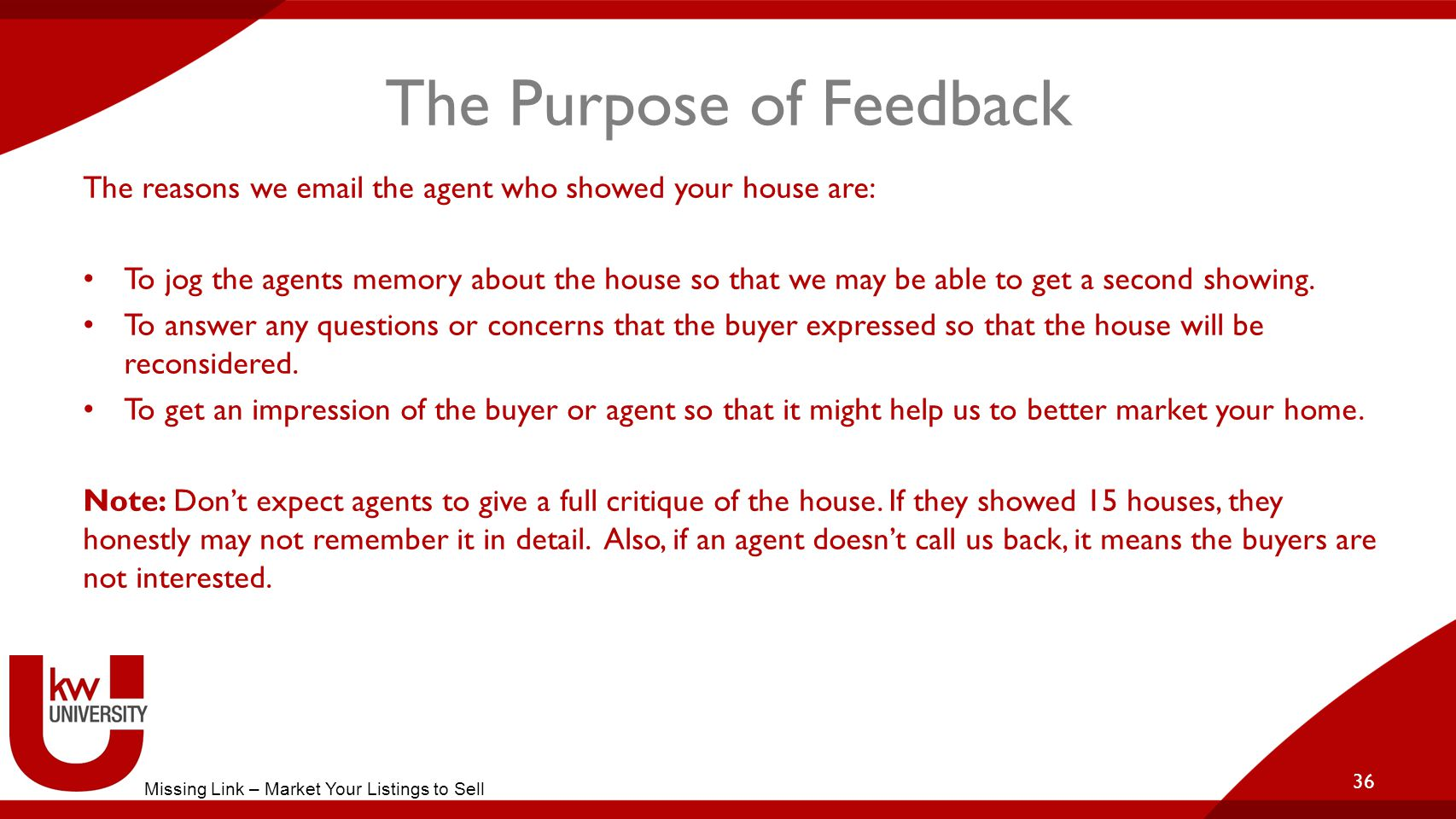 The Purpose of Feedback The reasons we email the agent who showed your house are: To jog the agents memory about the house so that we may be able to get a second showing.