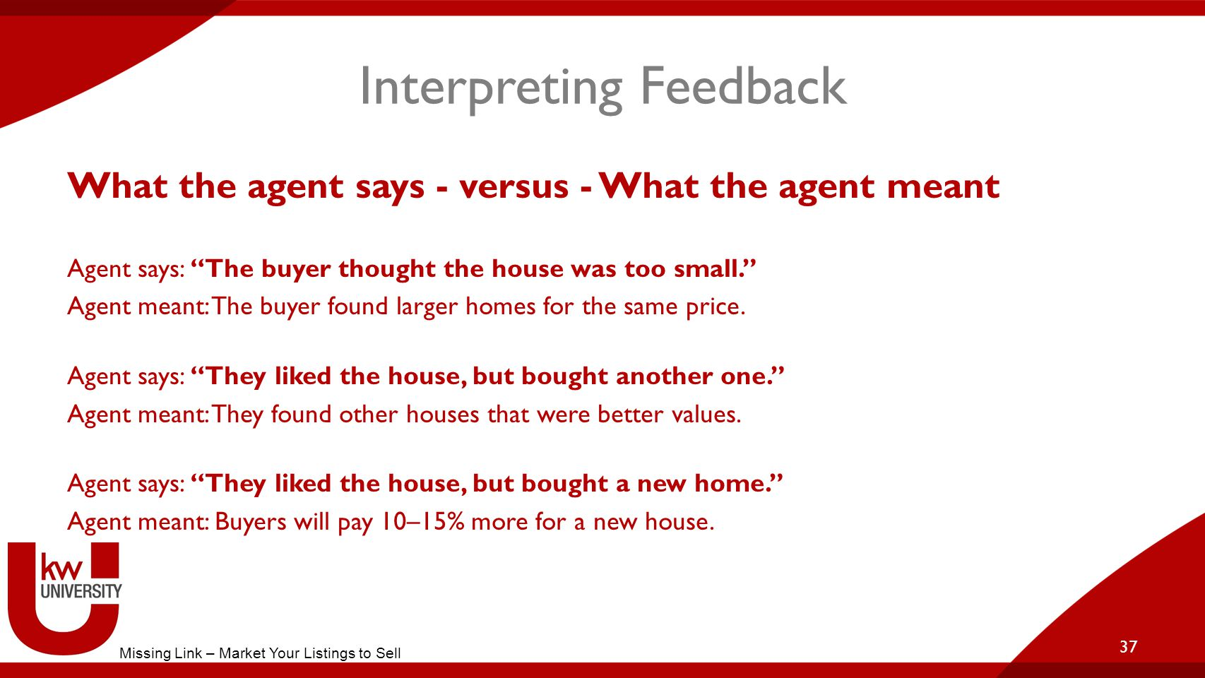 Interpreting Feedback What the agent says - versus - What the agent meant Agent says: The buyer thought the house was too small. Agent meant: The buyer found larger homes for the same price.