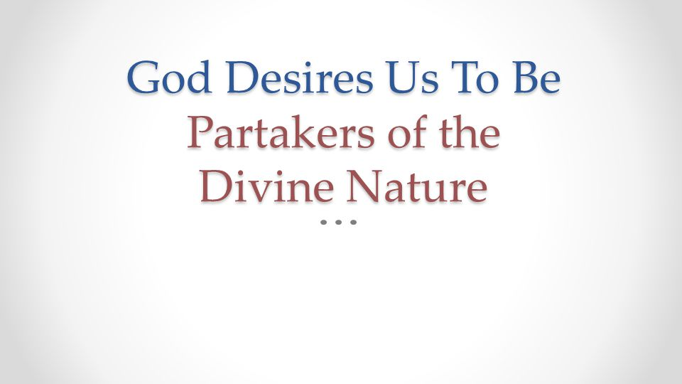 God Desires Us To Be Partakers of the Divine Nature