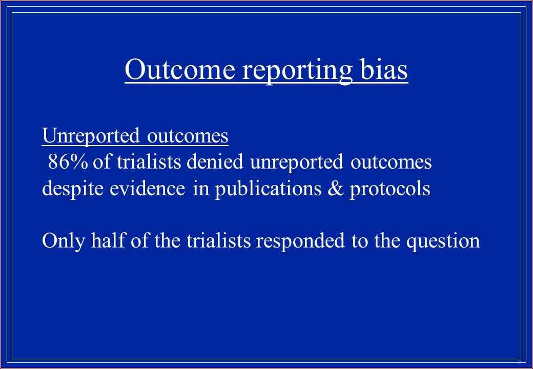 9 Outcome reporting bias Unreported outcomes 86% of trialists denied unreported outcomes despite evidence in publications & protocols Only half of the trialists responded to the question
