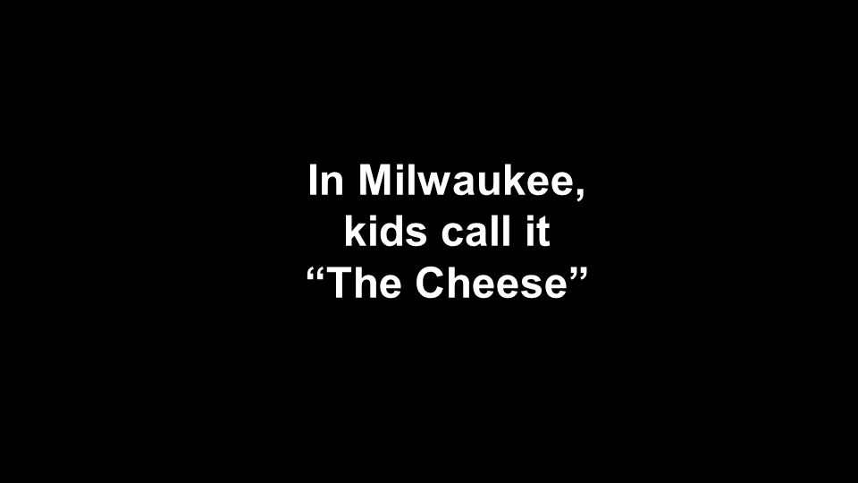 "In Milwaukee, kids call it ""The Cheese"""