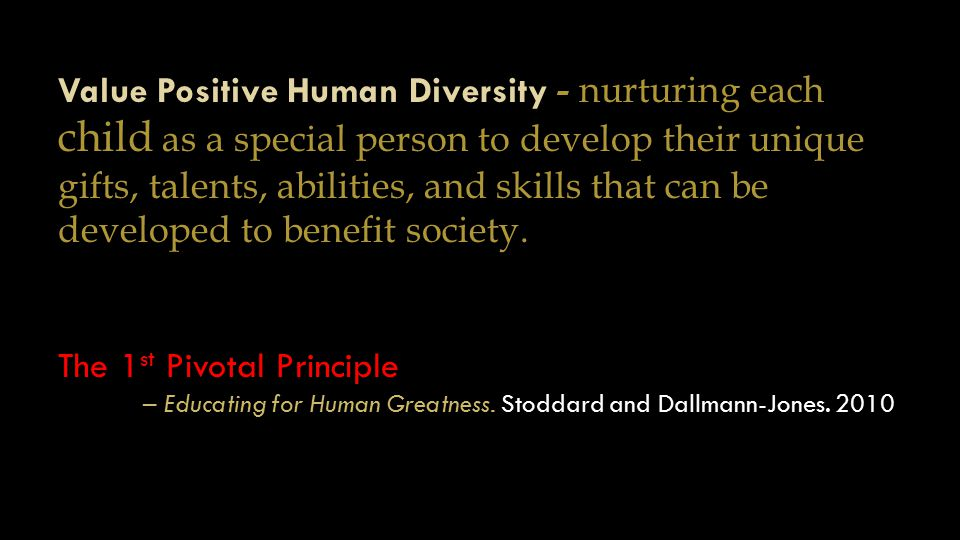 Value Positive Human Diversity - nurturing each child as a special person to develop their unique gifts, talents, abilities, and skills that can be developed to benefit society.