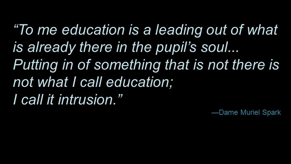 """To me education is a leading out of what is already there in the pupil's soul... Putting in of something that is not there is not what I call educati"