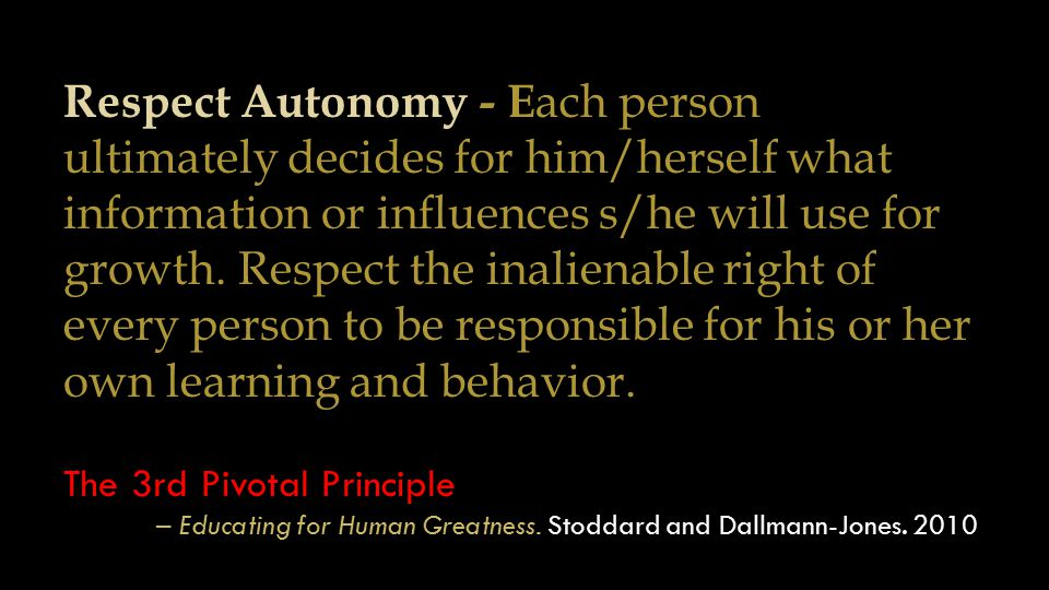 Respect Autonomy - E ach person ultimately decides for him/herself what information or influences s/he will use for growth. Respect the inalienable ri