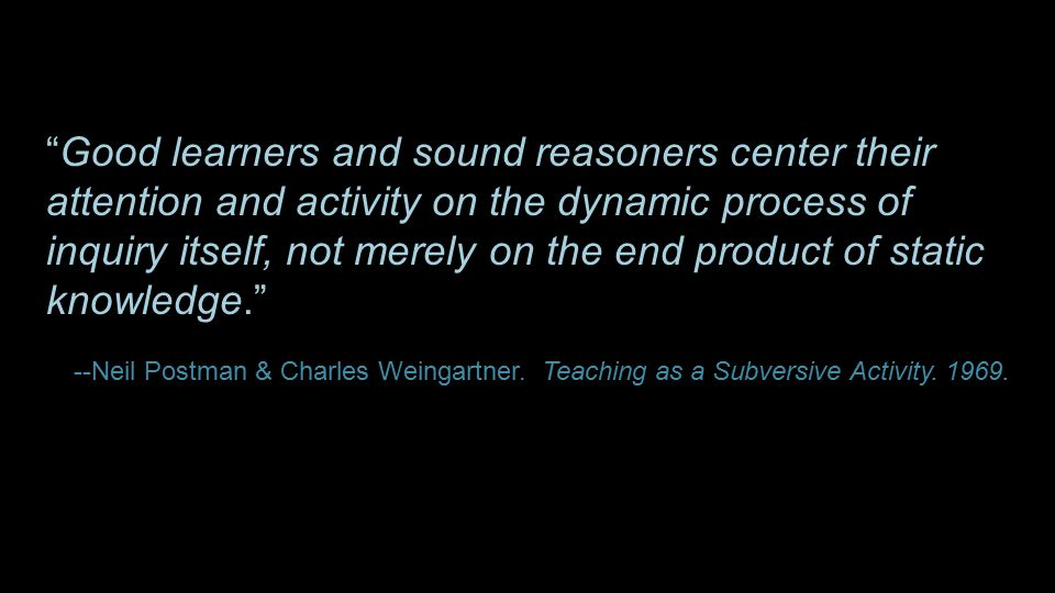 """Good learners and sound reasoners center their attention and activity on the dynamic process of inquiry itself, not merely on the end product of stat"
