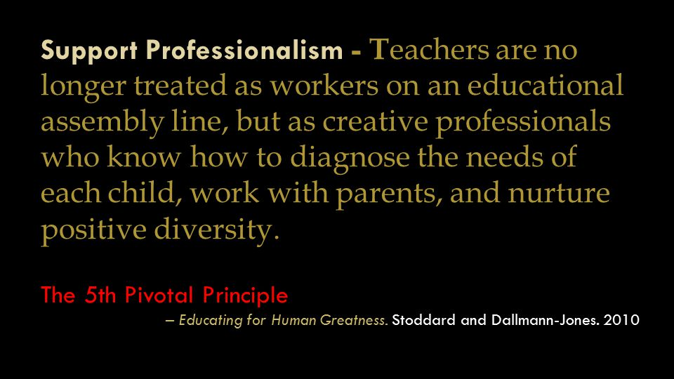 Support Professionalism - T eachers are no longer treated as workers on an educational assembly line, but as creative professionals who know how to di