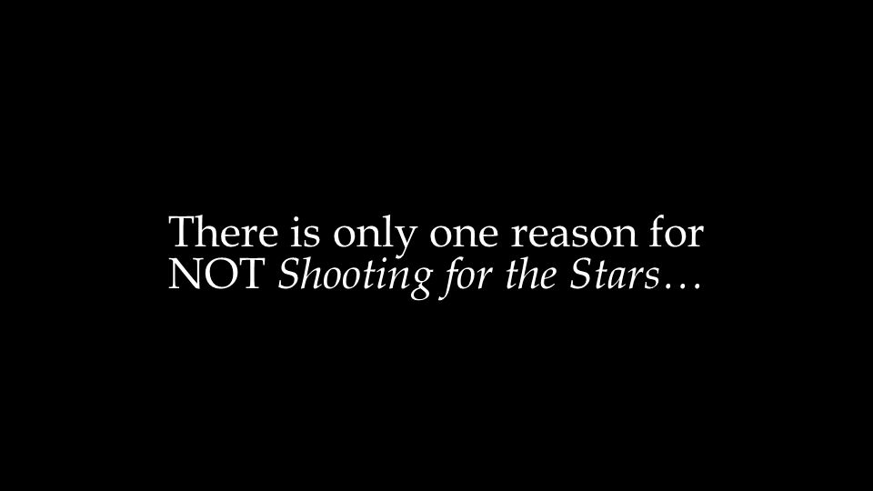 There is only one reason for NOT Shooting for the Stars…