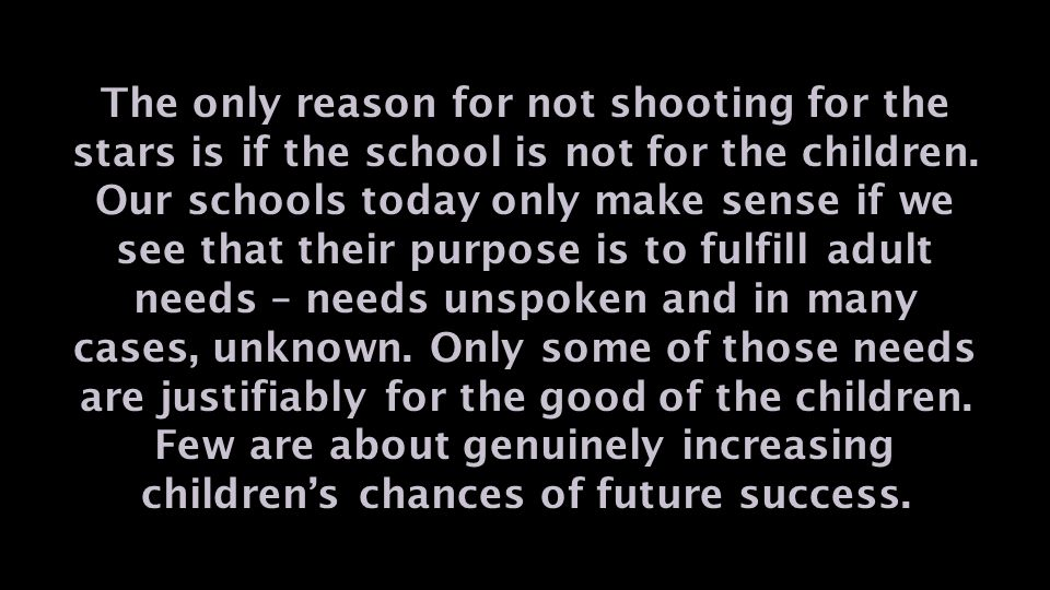The only reason for not shooting for the stars is if the school is not for the children.