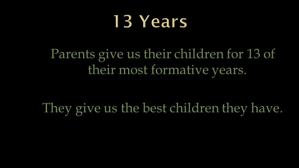 Parents give us their children for 13 of their most formative years. They give us the best children they have.