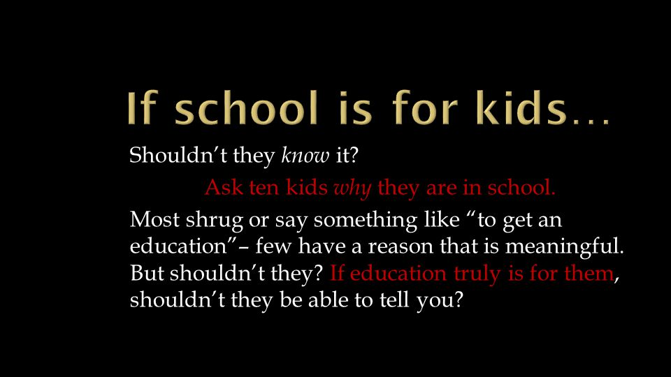 Shouldn't they know it. Ask ten kids why they are in school.