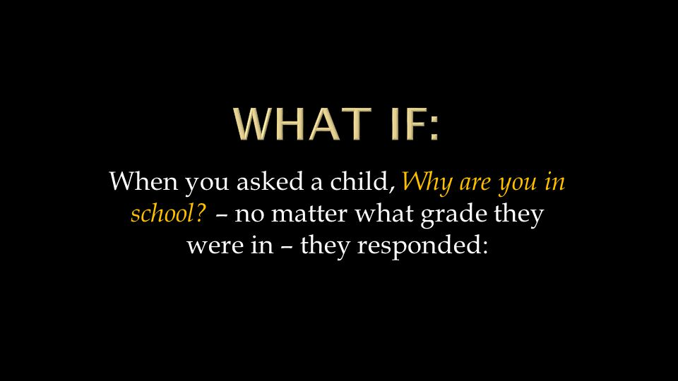 When you asked a child, Why are you in school? – no matter what grade they were in – they responded: